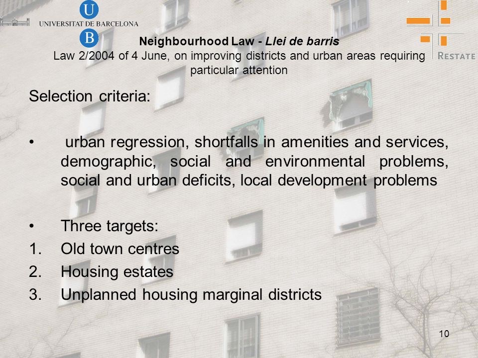 10 Neighbourhood Law - Llei de barris Law 2/2004 of 4 June, on improving districts and urban areas requiring particular attention Selection criteria: urban regression, shortfalls in amenities and services, demographic, social and environmental problems, social and urban deficits, local development problems Three targets: 1.Old town centres 2.Housing estates 3.Unplanned housing marginal districts