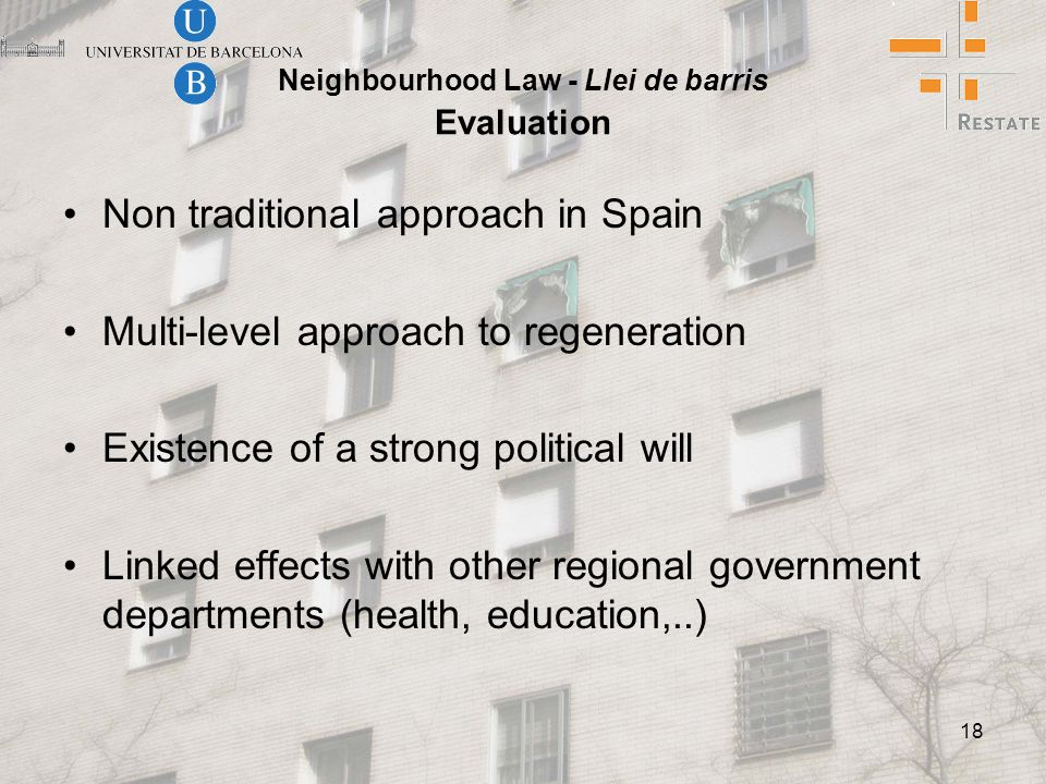 18 Neighbourhood Law - Llei de barris Evaluation Non traditional approach in Spain Multi-level approach to regeneration Existence of a strong political will Linked effects with other regional government departments (health, education,..)