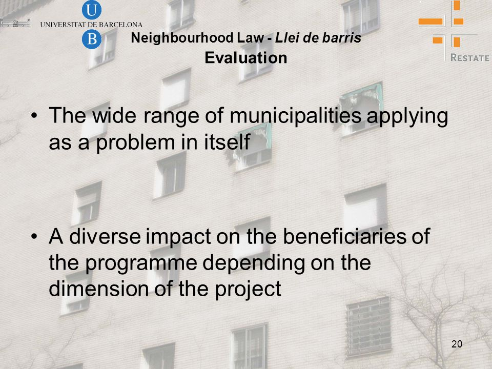 20 Neighbourhood Law - Llei de barris Evaluation The wide range of municipalities applying as a problem in itself A diverse impact on the beneficiaries of the programme depending on the dimension of the project