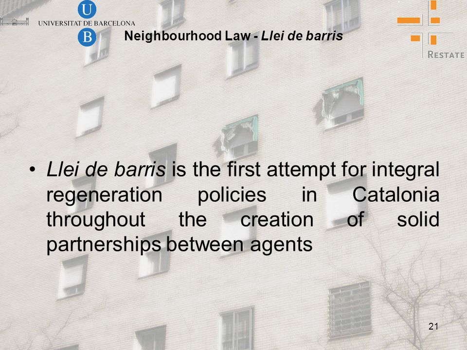21 Neighbourhood Law - Llei de barris Llei de barris is the first attempt for integral regeneration policies in Catalonia throughout the creation of solid partnerships between agents