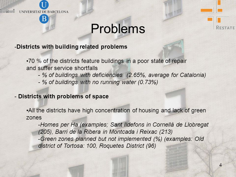 4 Problems -Districts with building related problems 70 % of the districts feature buildings in a poor state of repair and suffer service shortfalls - % of buildings with deficiencies (2.65%, average for Catalonia) - % of buildings with no running water (0.73%) - Districts with problems of space All the districts have high concentration of housing and lack of green zones -Homes per Ha (examples; Sant Ildefons in Cornellà de Llobregat (205), Barri de la Ribera in Montcada i Reixac (213) -Green zones planned but not implemented (%) (examples: Old district of Tortosa: 100, Roquetes District (96)