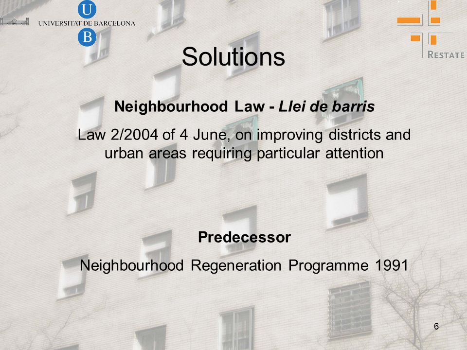 6 Solutions Neighbourhood Law - Llei de barris Law 2/2004 of 4 June, on improving districts and urban areas requiring particular attention Predecessor Neighbourhood Regeneration Programme 1991