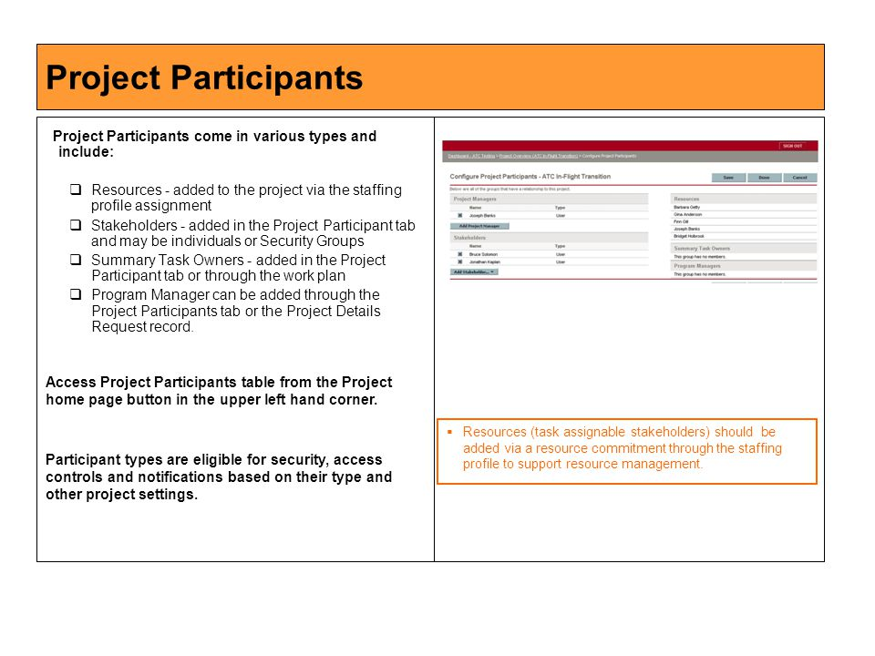 Project Participants Project Participants come in various types and include:  Resources - added to the project via the staffing profile assignment  Stakeholders - added in the Project Participant tab and may be individuals or Security Groups  Summary Task Owners - added in the Project Participant tab or through the work plan  Program Manager can be added through the Project Participants tab or the Project Details Request record.