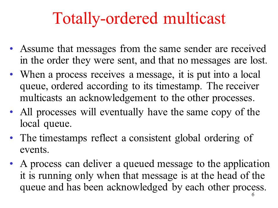 6 Totally-ordered multicast Assume that messages from the same sender are received in the order they were sent, and that no messages are lost.