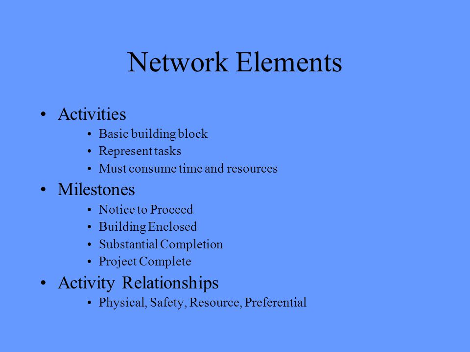 Network Elements Activities Basic building block Represent tasks Must consume time and resources Milestones Notice to Proceed Building Enclosed Substantial Completion Project Complete Activity Relationships Physical, Safety, Resource, Preferential