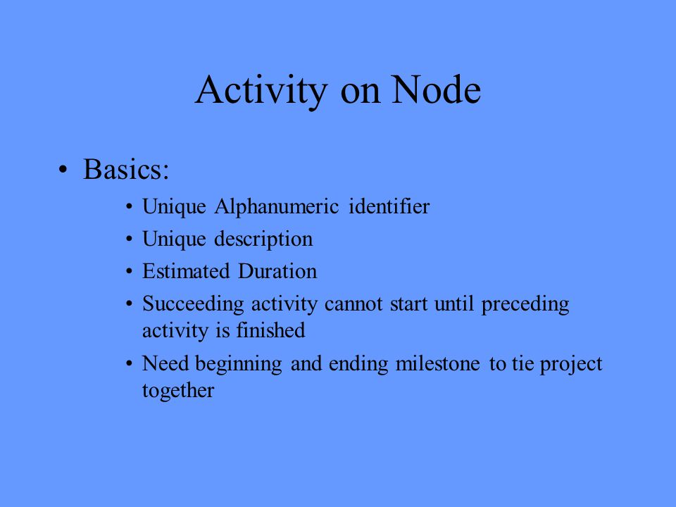 Activity on Node Basics: Unique Alphanumeric identifier Unique description Estimated Duration Succeeding activity cannot start until preceding activity is finished Need beginning and ending milestone to tie project together