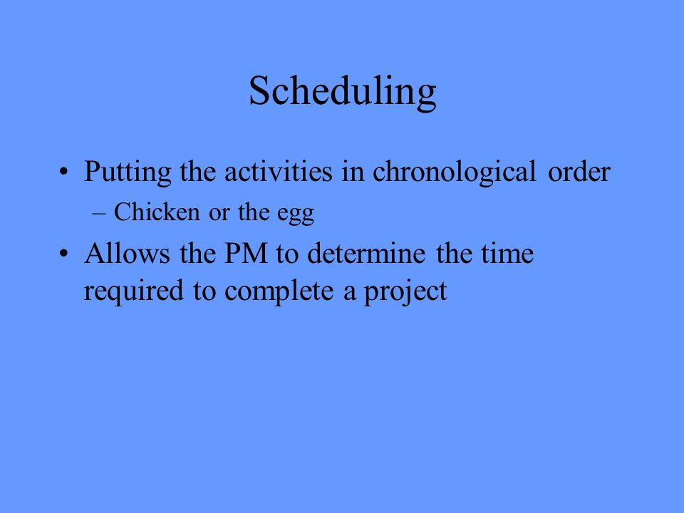 Putting the activities in chronological order –Chicken or the egg Allows the PM to determine the time required to complete a project