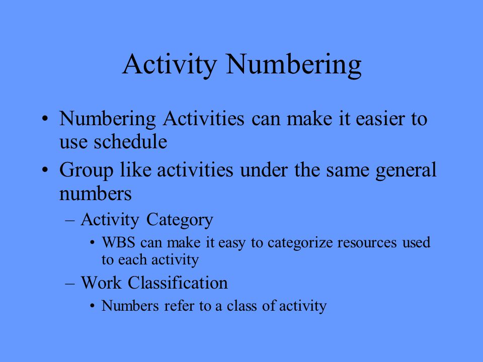 Activity Numbering Numbering Activities can make it easier to use schedule Group like activities under the same general numbers –Activity Category WBS can make it easy to categorize resources used to each activity –Work Classification Numbers refer to a class of activity