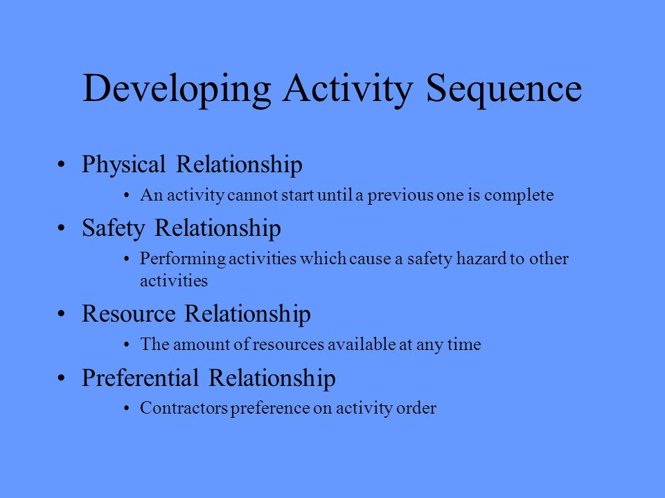 Developing Activity Sequence Physical Relationship An activity cannot start until a previous one is complete Safety Relationship Performing activities which cause a safety hazard to other activities Resource Relationship The amount of resources available at any time Preferential Relationship Contractors preference on activity order