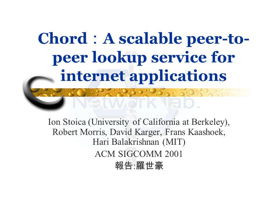 Chord : A scalable peer-to- peer lookup service for internet applications Ion Stoica (University of California at Berkeley), Robert Morris, David Karger, Frans Kaashoek, Hari Balakrishnan (MIT) ACM SIGCOMM 2001 報告 : 羅世豪