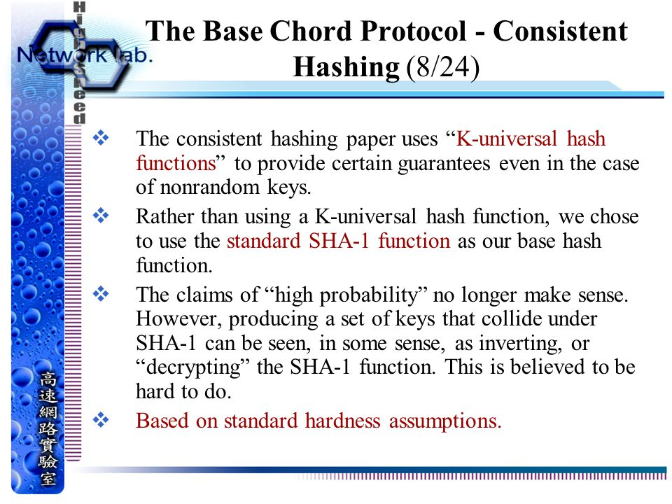 The Base Chord Protocol - Consistent Hashing (8/24)  The consistent hashing paper uses K-universal hash functions to provide certain guarantees even in the case of nonrandom keys.