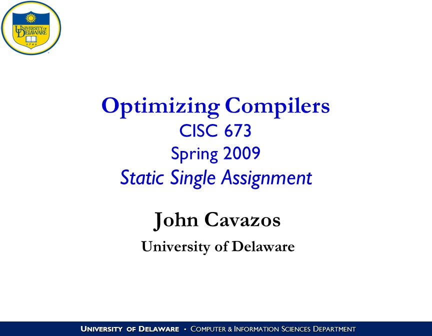 U NIVERSITY OF D ELAWARE C OMPUTER & I NFORMATION S CIENCES D EPARTMENT Optimizing Compilers CISC 673 Spring 2009 Static Single Assignment John Cavazo