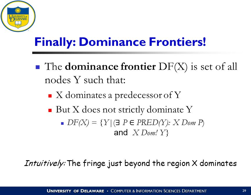 U NIVERSITY OF D ELAWARE C OMPUTER & I NFORMATION S CIENCES D EPARTMENT 29 Finally: Dominance Frontiers! The dominance frontier DF(X) is set of all no