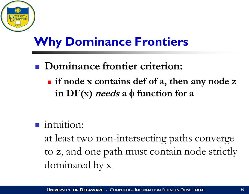 U NIVERSITY OF D ELAWARE C OMPUTER & I NFORMATION S CIENCES D EPARTMENT 30 Why Dominance Frontiers Dominance frontier criterion: if node x contains de