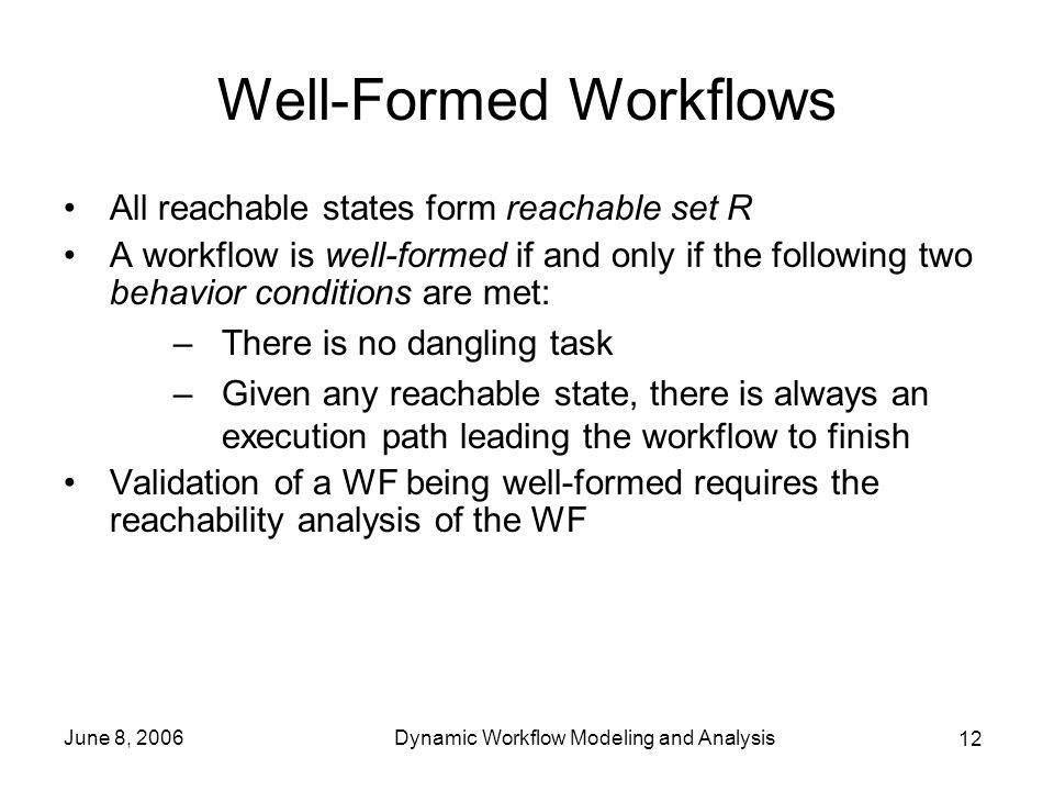 12 June 8, 2006Dynamic Workflow Modeling and Analysis Well-Formed Workflows All reachable states form reachable set R A workflow is well-formed if and only if the following two behavior conditions are met: –There is no dangling task –Given any reachable state, there is always an execution path leading the workflow to finish Validation of a WF being well-formed requires the reachability analysis of the WF