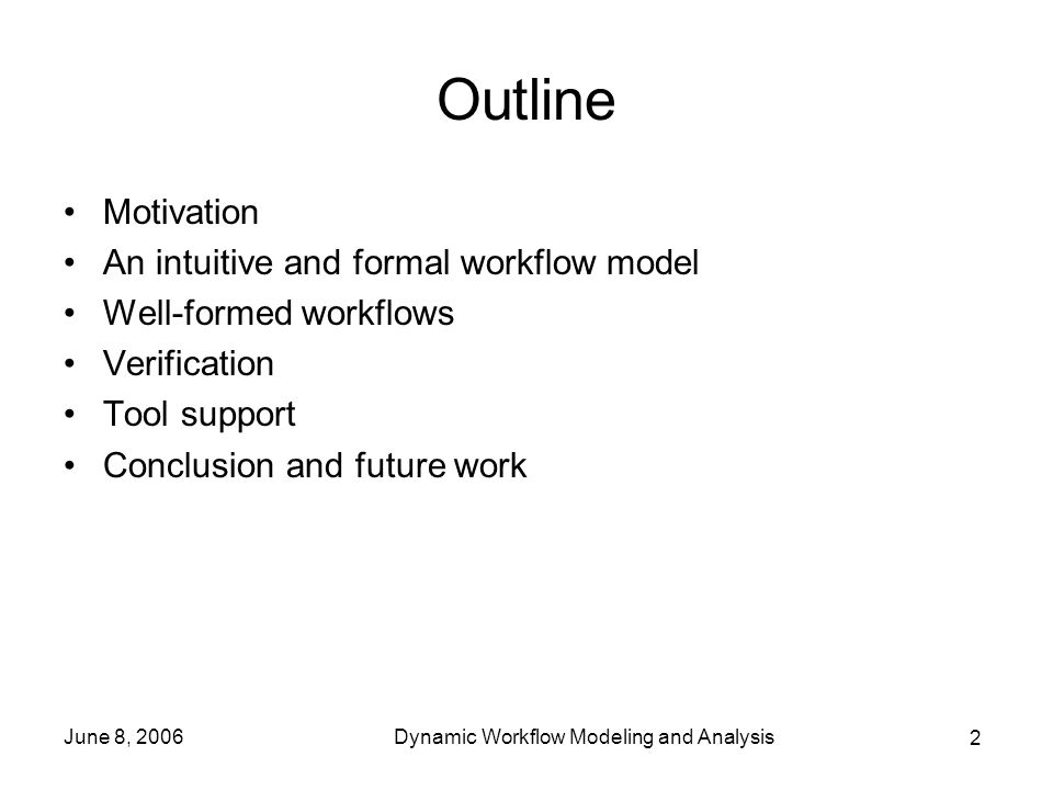 2 June 8, 2006Dynamic Workflow Modeling and Analysis Outline Motivation An intuitive and formal workflow model Well-formed workflows Verification Tool support Conclusion and future work