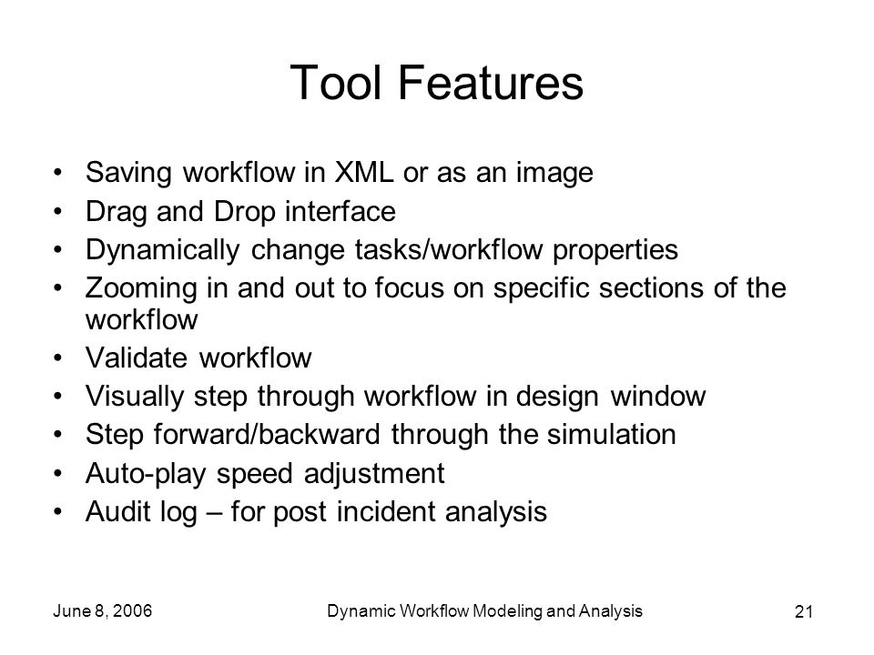 21 June 8, 2006Dynamic Workflow Modeling and Analysis Tool Features Saving workflow in XML or as an image Drag and Drop interface Dynamically change tasks/workflow properties Zooming in and out to focus on specific sections of the workflow Validate workflow Visually step through workflow in design window Step forward/backward through the simulation Auto-play speed adjustment Audit log – for post incident analysis