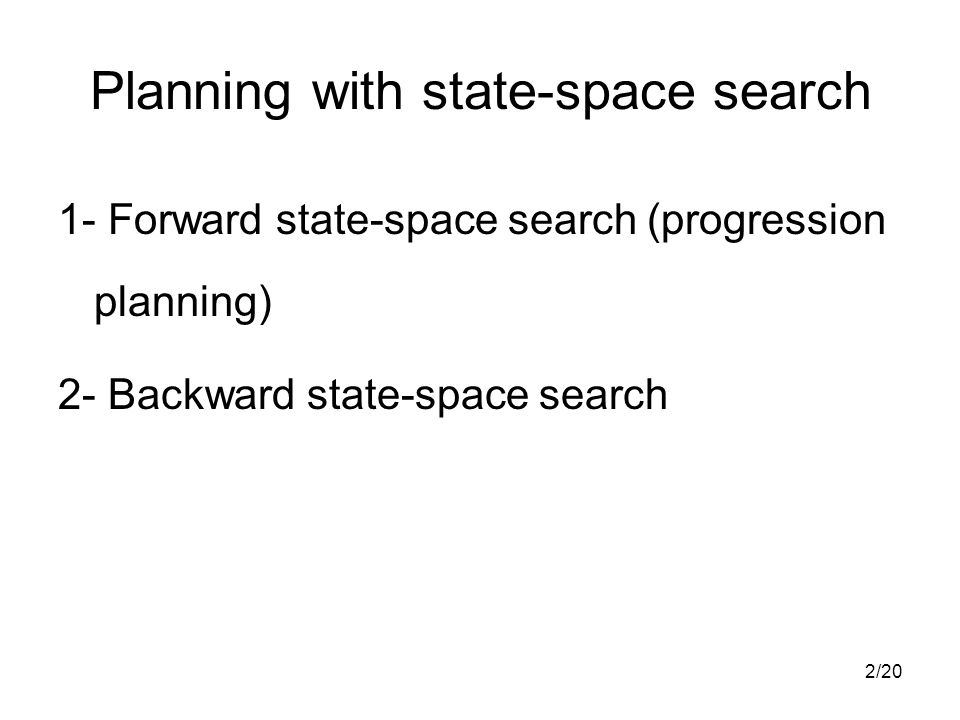 2/20 Planning with state-space search 1- Forward state-space search (progression planning) 2- Backward state-space search