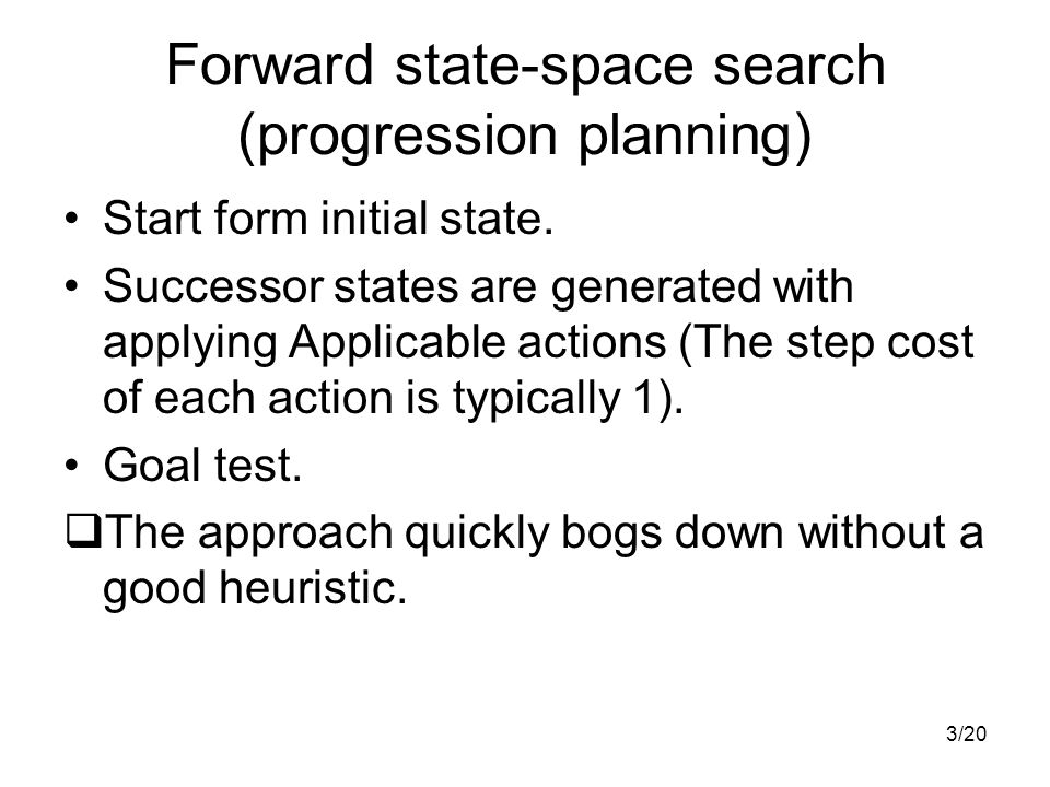 3/20 Forward state-space search (progression planning) Start form initial state. Successor states are generated with applying Applicable actions (The