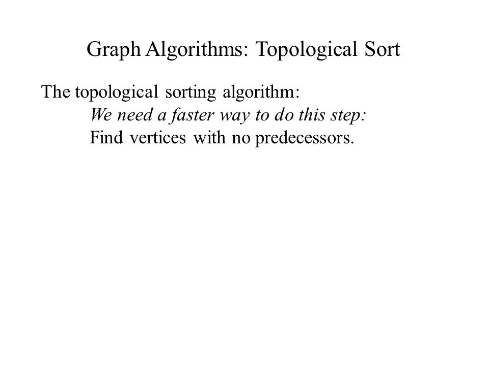 Graph Algorithms: Topological Sort The topological sorting algorithm: We need a faster way to do this step: Find vertices with no predecessors.