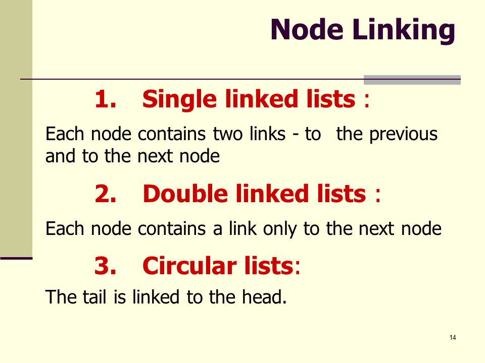 14 Node Linking 1.Single linked lists : Each node contains two links - to the previous and to the next node 2.Double linked lists : Each node contains a link only to the next node 3.Circular lists: The tail is linked to the head.