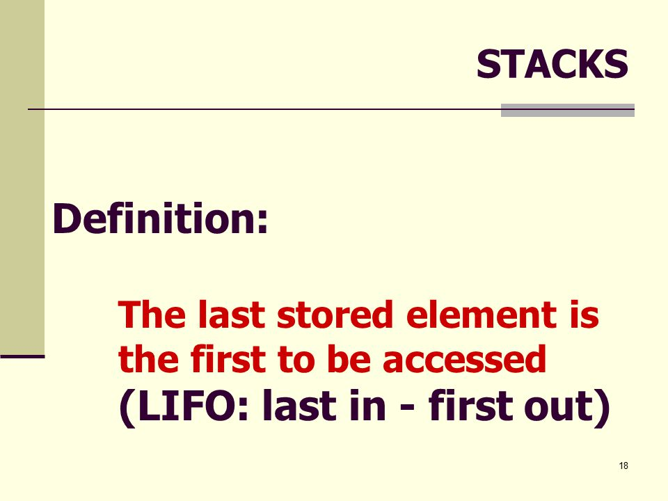 18 STACKS Definition: The last stored element is the first to be accessed (LIFO: last in - first out)