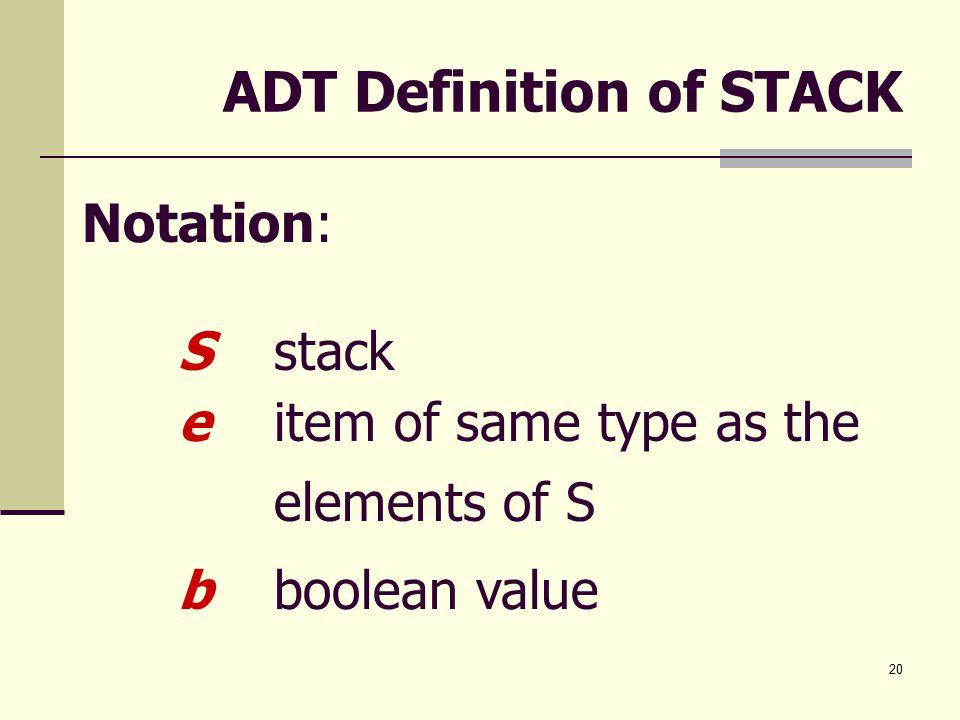 20 ADT Definition of STACK Notation: Sstack eitem of same type as the elements of S bboolean value