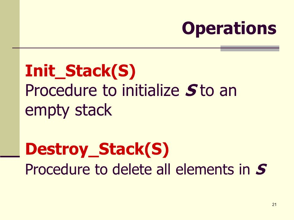 21 Operations Init_Stack(S) Procedure to initialize S to an empty stack Destroy_Stack(S) Procedure to delete all elements in S