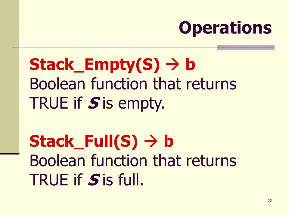22 Operations Stack_Empty(S)  b Boolean function that returns TRUE if S is empty.