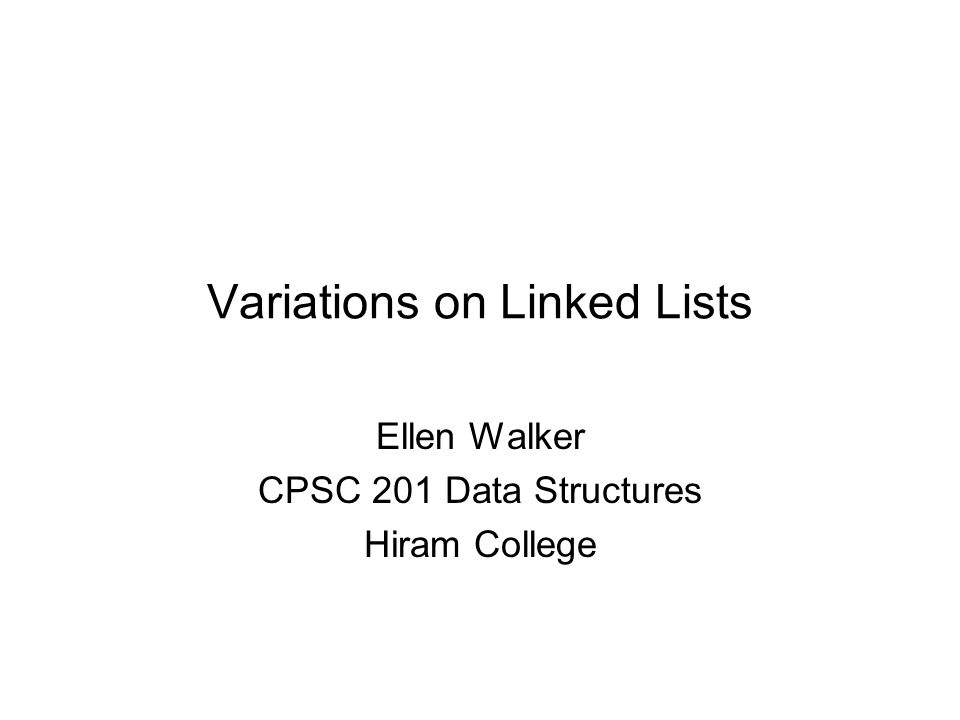 Variations on Linked Lists Ellen Walker CPSC 201 Data Structures Hiram College