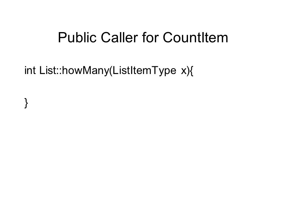 Public Caller for CountItem int List::howMany(ListItemType x){ }