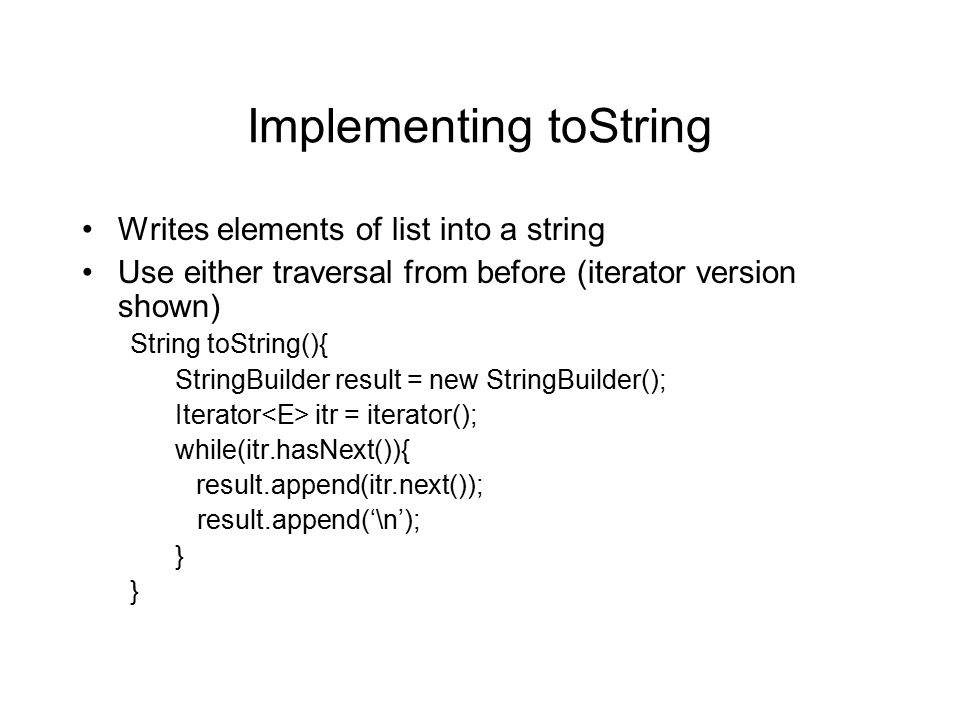 Implementing toString Writes elements of list into a string Use either traversal from before (iterator version shown) String toString(){ StringBuilder result = new StringBuilder(); Iterator itr = iterator(); while(itr.hasNext()){ result.append(itr.next()); result.append('\n'); }