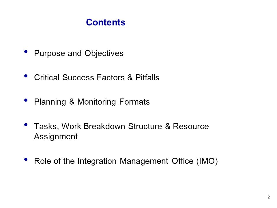 2 Contents Purpose and Objectives Critical Success Factors & Pitfalls Planning & Monitoring Formats Tasks, Work Breakdown Structure & Resource Assignment Role of the Integration Management Office (IMO)