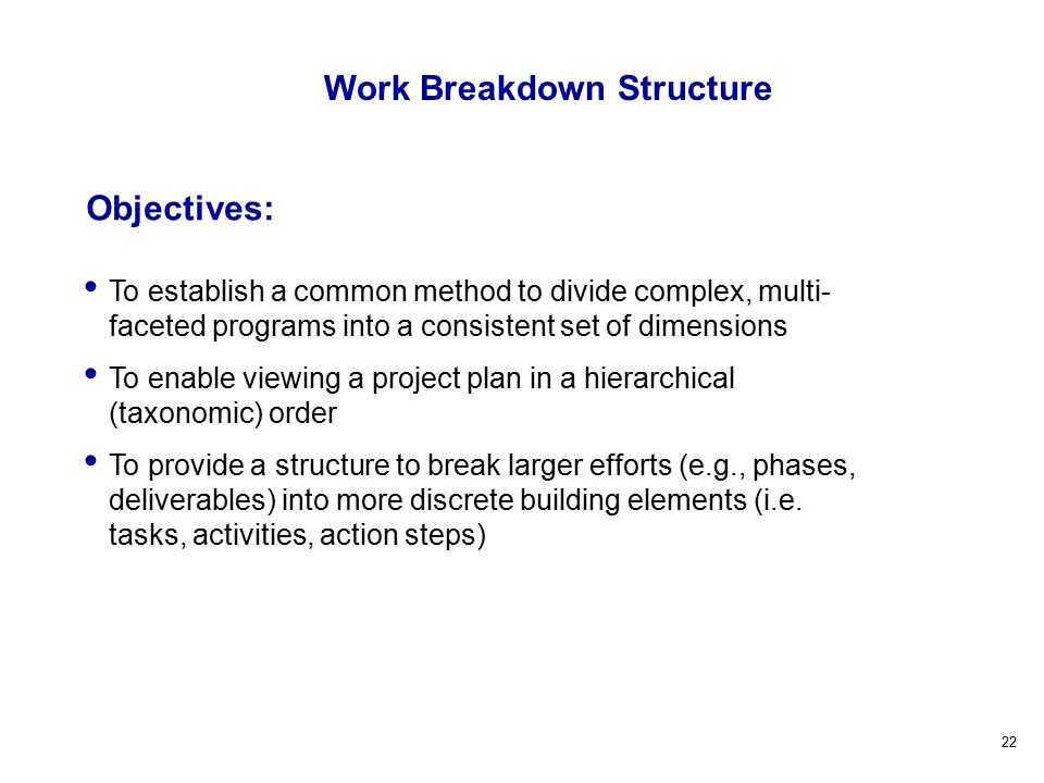 22 Objectives: Work Breakdown Structure To establish a common method to divide complex, multi- faceted programs into a consistent set of dimensions To enable viewing a project plan in a hierarchical (taxonomic) order To provide a structure to break larger efforts (e.g., phases, deliverables) into more discrete building elements (i.e.