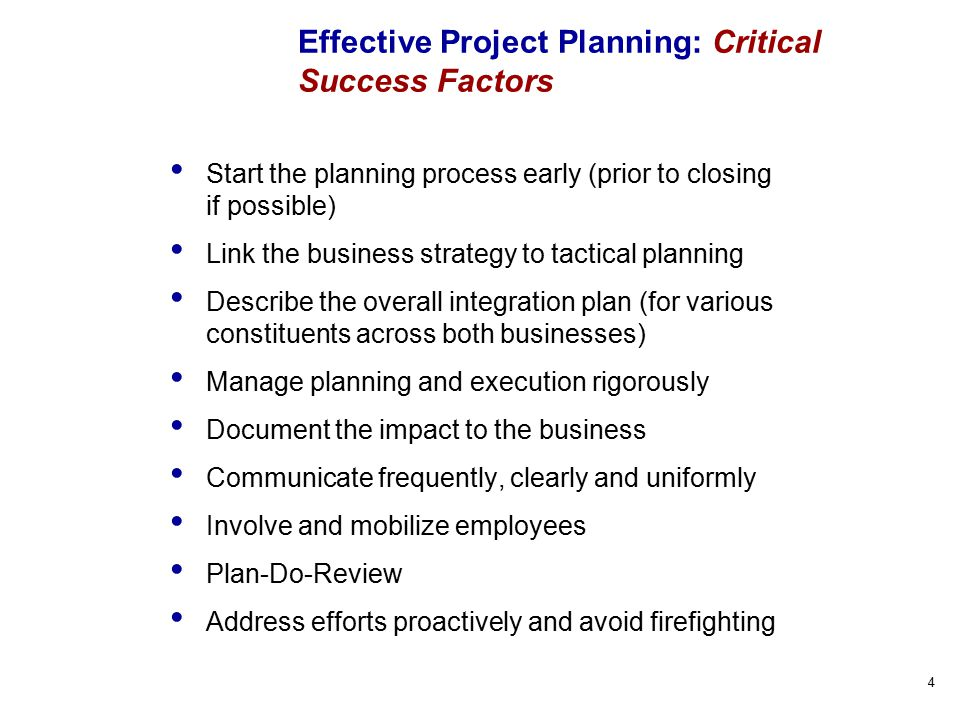 4 Effective Project Planning: Critical Success Factors Start the planning process early (prior to closing if possible) Link the business strategy to tactical planning Describe the overall integration plan (for various constituents across both businesses) Manage planning and execution rigorously Document the impact to the business Communicate frequently, clearly and uniformly Involve and mobilize employees Plan-Do-Review Address efforts proactively and avoid firefighting