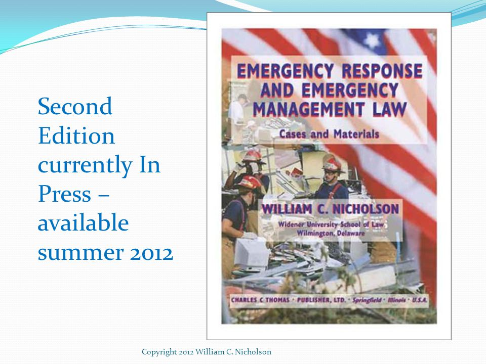 Conclusion Two main sources for benchmarks in daily practices Law Best practices, which can over time become law Today's best practice is tomorrow's law Evolution in guidance for emergency management that requires legal advice Trend is to ever more references to laws Most recent – in CPG 101 Many references to laws CPG 101 does not require lawyer - complying with it does Copyright 2012 William C.