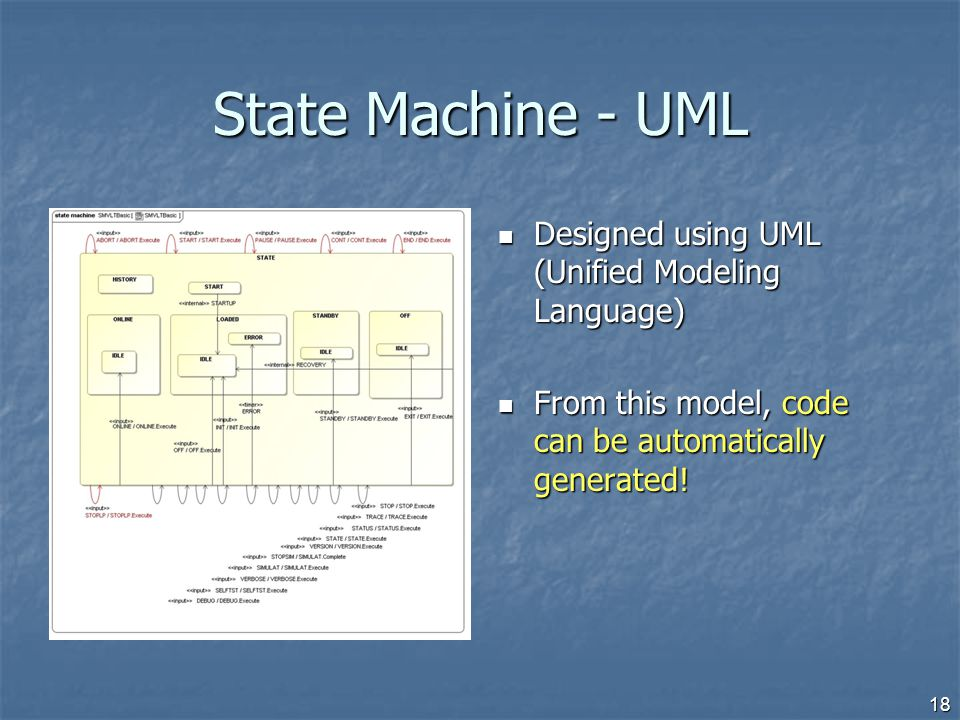 State Machine - UML Designed using UML (Unified Modeling Language) Designed using UML (Unified Modeling Language) From this model, code can be automat