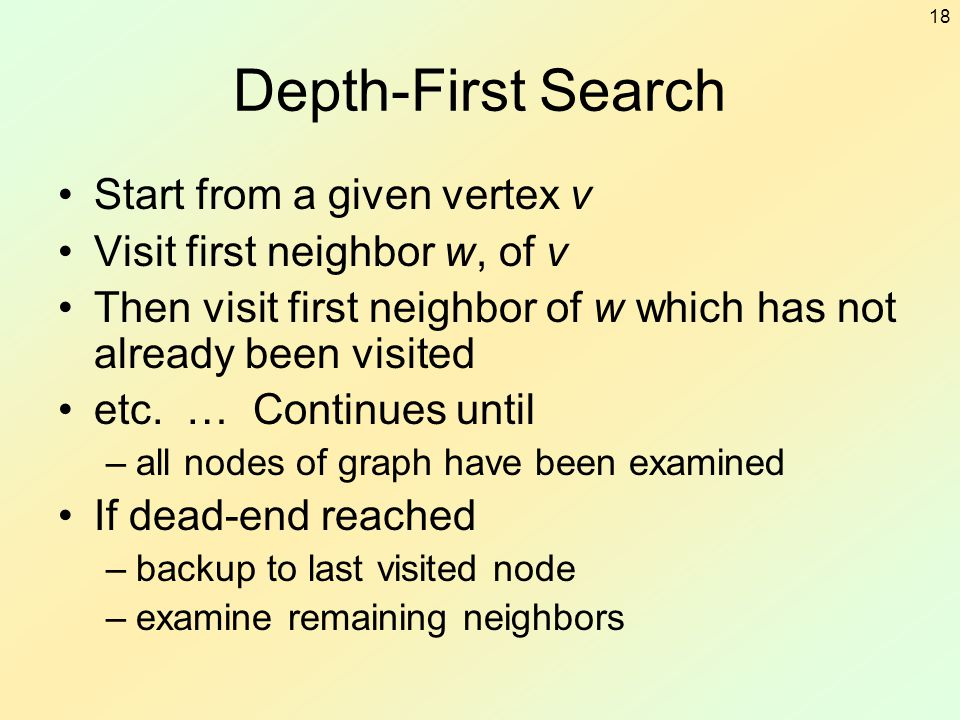 18 Depth-First Search Start from a given vertex v Visit first neighbor w, of v Then visit first neighbor of w which has not already been visited etc.