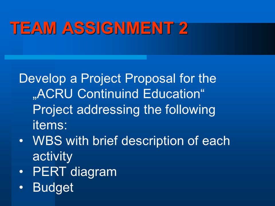 "TEAM ASSIGNMENT 2 Develop a Project Proposal for the ""ACRU Continuind Education Project addressing the following items: WBS with brief description of each activity PERT diagram Budget"