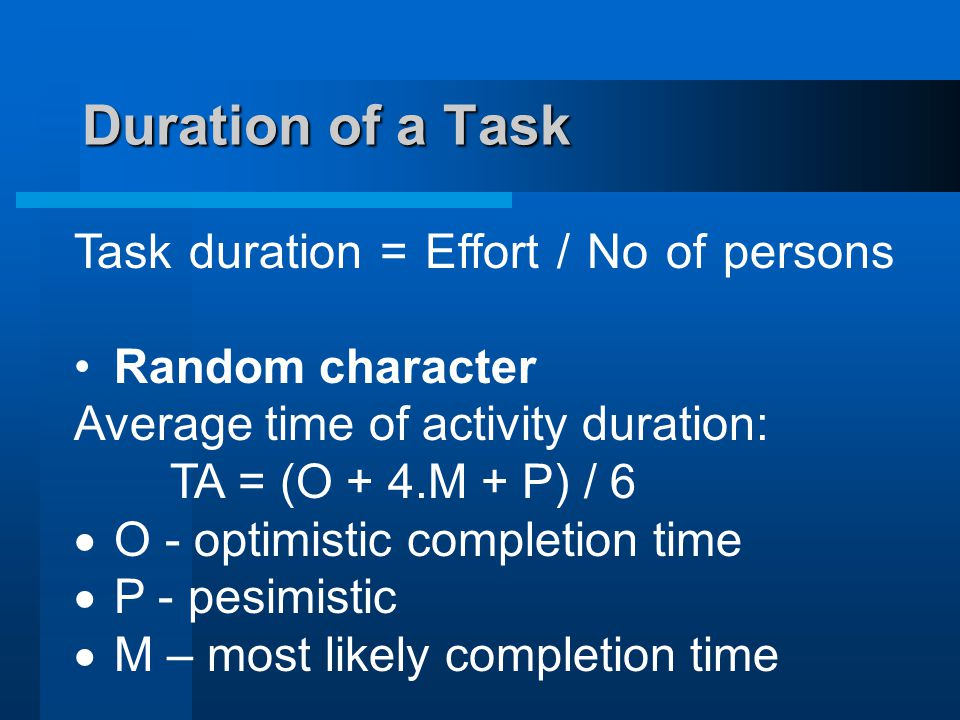 Duration of a Task Task duration = Effort / No of persons Random character Average time of activity duration: TA = (O + 4.M + P) / 6  O - optimistic completion time  P - pesimistic  M – most likely completion time