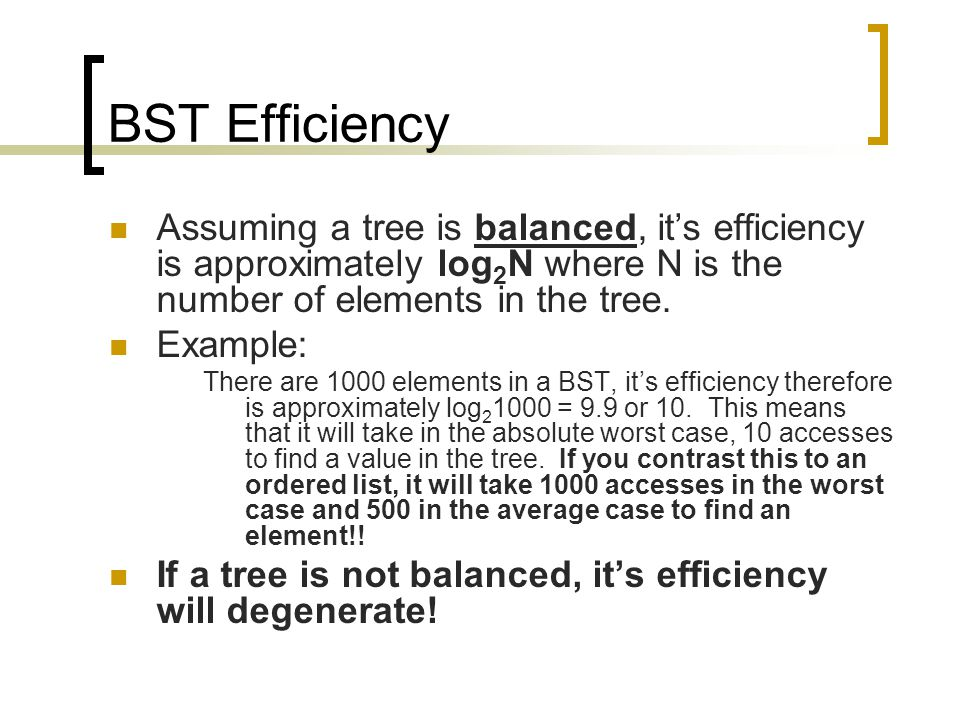 BST Efficiency Assuming a tree is balanced, it's efficiency is approximately log 2 N where N is the number of elements in the tree.