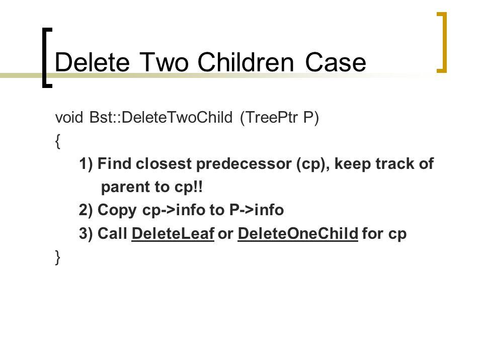Delete Two Children Case void Bst::DeleteTwoChild (TreePtr P) { 1) Find closest predecessor (cp), keep track of parent to cp!.