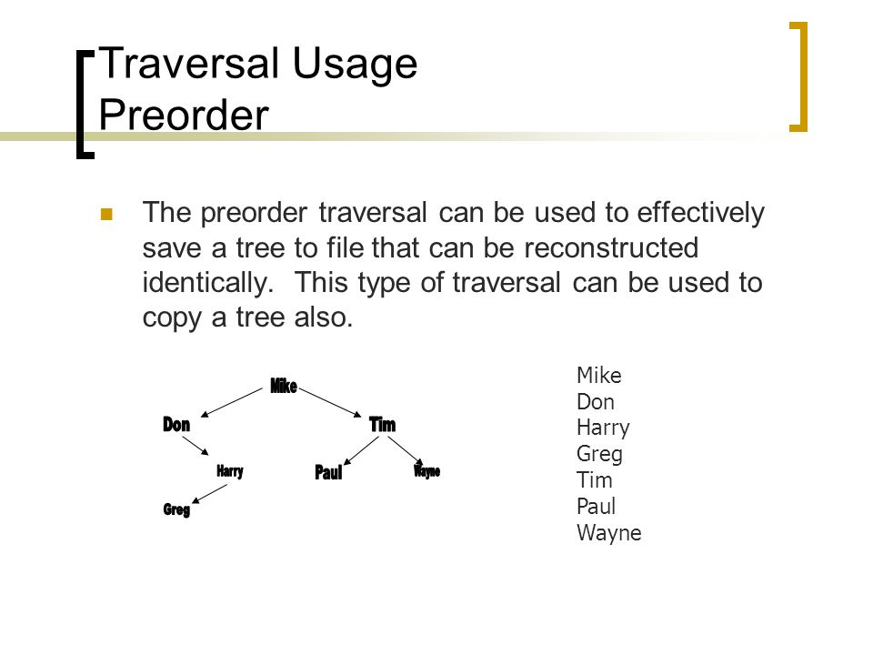 Traversal Usage Preorder The preorder traversal can be used to effectively save a tree to file that can be reconstructed identically.