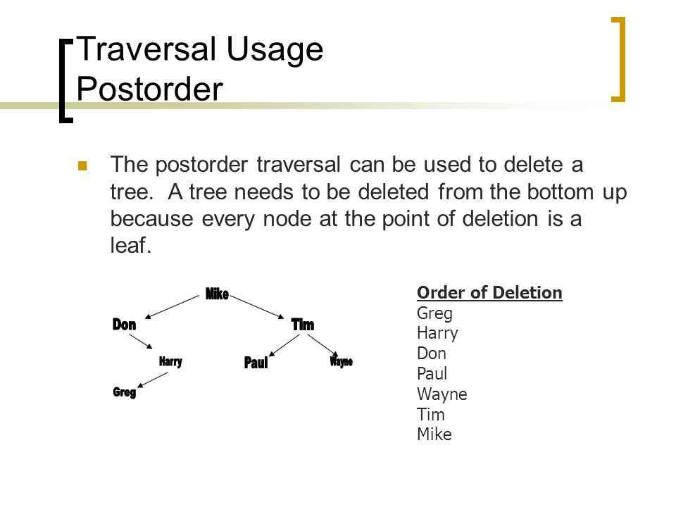 Traversal Usage Postorder The postorder traversal can be used to delete a tree.