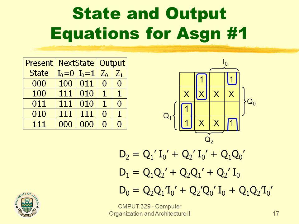 CMPUT 329 - Computer Organization and Architecture II18 State and Output Equations for Asgn #1 Q0Q0 1 XX 1 X Q1Q1 Q2Q2 D 2 = Q 1 ' I 0 ' + Q 2 ' I 0 ' + Q 1 Q 0 ' D 1 = Q 1 Q 2 ' + Q 2 Q 1 ' + Q 2 ' I 0 D 0 = Q 2 Q 1 'I 0 ' + Q 2 'Q 0 ' I 0 + Q 1 Q 2 'I 0 ' Z 0 = Q 2 'Q 0 + Q 2 Q 1 '