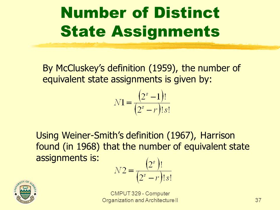 CMPUT 329 - Computer Organization and Architecture II37 Number of Distinct State Assignments By McCluskey's definition (1959), the number of equivalent state assignments is given by: Using Weiner-Smith's definition (1967), Harrison found (in 1968) that the number of equivalent state assignments is: