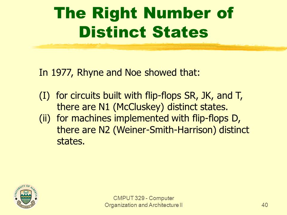 CMPUT 329 - Computer Organization and Architecture II40 The Right Number of Distinct States In 1977, Rhyne and Noe showed that: (I) for circuits built with flip-flops SR, JK, and T, there are N1 (McCluskey) distinct states.