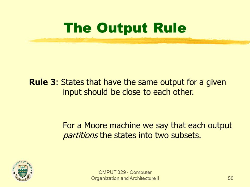 CMPUT 329 - Computer Organization and Architecture II51 The Output Rule (Example) For a Moore machine we say that each output partitions the states into two subsets.