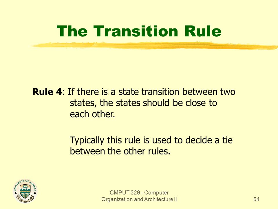 CMPUT 329 - Computer Organization and Architecture II54 The Transition Rule Rule 4: If there is a state transition between two states, the states should be close to each other.