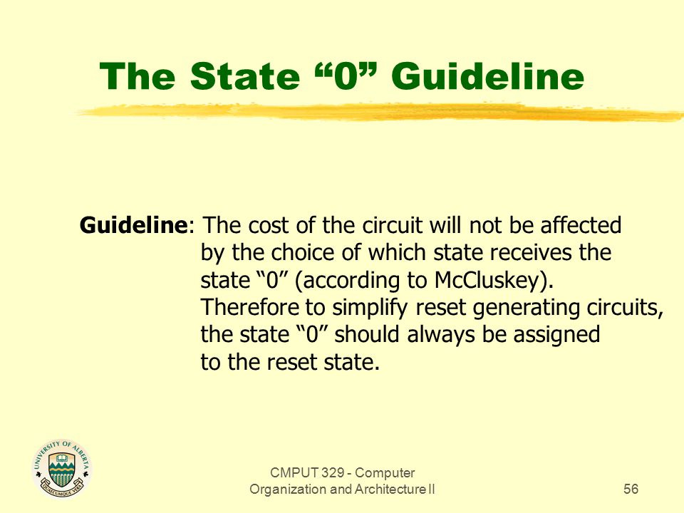 CMPUT 329 - Computer Organization and Architecture II56 The State 0 Guideline Guideline: The cost of the circuit will not be affected by the choice of which state receives the state 0 (according to McCluskey).